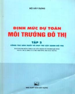 Định Mức Dự Toán Môi Trường Đô Thị - Tập 2: Công Tác Sản Xuất Và Duy Trì Cây Xanh Đô Thị