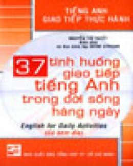 37 Tình Huống Giao Tiếp Tiếng Anh Trong Đời Sống Hàng Ngày - English For Daily Activities - Tiếng Anh Giao Tiếp Thực Hành (Có Kèm Đĩa)