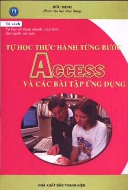 Tự Học Thực Hành từng Bước ACCESS Và Các Bài Tập Ứng Dụng ( Tủ Sách Tự học sử Dụng Nhanh Máy Tính Cho Người Cao Tuổi )