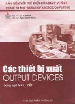 Các thiết bị xuất - Output Devices (Bộ sách Hãy Đến Với Thế Giới Của Máy Vi Tính)