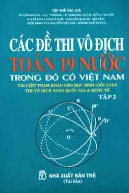 Các Đề thi Vô Địch Toán 19 Nước Trong Đó Có Việt Nam - Tài Liệu Tham Khảo Cho Học Sinh Giỏi Toán Thi Vô Địch Toán Quốc Gia & Quốc Tế ( Tập 2 )