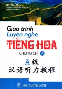 Giáo Trình Luyện Nghe Tiếng Hoa - Chứng Chỉ A (Học Kèm Đĩa CD)