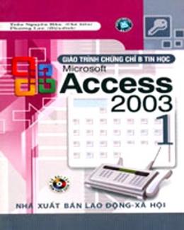 Giáo Trình Chứng Chỉ B Tin Học Microsoft Access 2003 - Tập 1 (Dùng Kèm Đĩa CD)