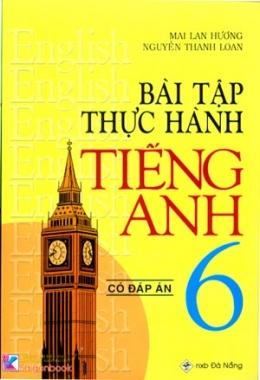 Bài Tập Thực Hành Tiếng Anh 6 - Loại Có Đáp Án (Biên Soạn Theo Chương Trình Mới)