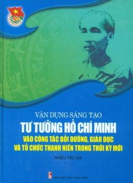 Vận Dụng Sáng Tạo Tư Tưởng Hồ Chí Minh Vào Công Tác Bồi Dưỡng, Giáo Dục Và Tổ Chức Thanh Niên Trong Thời Kỳ Mới