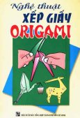 Nghệ Thuật Xếp Giấy Origami (Tuyển Chọn 50 Mẫu Xếp Hình Hay Nhất)