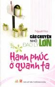 Hạnh Phúc Ở Quanh Ta - Câu Chuyện Nhỏ Đạo Lý Lớn - Tái bản 06/2012