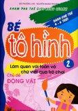 Bé Tô Hình - Tập 2: Làm Quen Với Toán Và Chữ Viết Qua Trò Chơi - Chủ Đề Động Vật