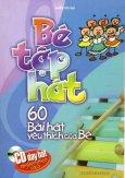 Bé Tập Hát - 60 Bài Hát Yêu Thích Của Bé (Dùng Kèm Đĩa CD)