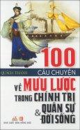 100 Câu Chuyện Về Mưu Lược Trong Chính Trị Quân Sự & Đời Sống