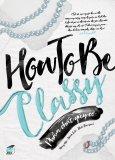 How To Be Classy - Phẩm Chất Quý Cô