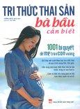 Tri Thức Thai Sản Bà Bầu Cần Biết - 1001 Bí Quyết Để Mẹ Tròn Con Vuông