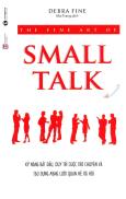 The Fine Art Of Small Talk - Kỹ Năng Bắt Đầu, Duy Trì Cuộc Trò Chuyện Và Tạo Dựng Mạng Lưới Quan Hệ Xã Hội