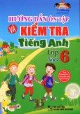 Hướng Dẫn Ôn Tập Và Kiểm Tra Tiếng Anh Lớp 6 - Tập 2 (Kèm 1 CD)