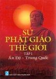 Sử Phật Giáo Thế Giới - Ấn Độ - Trung Quốc (Tập 1)
