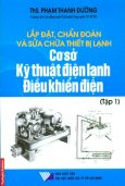 Lắp Đặt, Chẩn Đoán Và Sửa Chữa Thiết Bị Lạnh - Cơ Sở Kỹ Thuật Điện Lạnh Điều Khiển Điện (Tập 1)