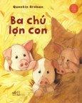 Cổ Tích Thế Giới Kinh Điển Cho Bé - Ba Chú Lợn Con