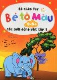 Bé Khéo Tay - Bé Tô Màu 2-6+: Các Loài Động Vật - Tập 1