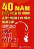 40 Năm Thực Hiện Di Chúc Và Kỷ Niệm 119 Năm Ngày Sinh Chủ Tịch Hồ Chí Minh (1969 - 2009) - (1890 - 2009)