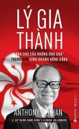 """Lý Gia Thành - """"Ông Chủ Của Những Ông Chủ"""" Trong Giới Kinh Doanh Hồng Kông (Tái Bản 2017)"""