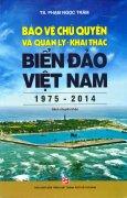 Bảo Vệ Chủ Quyền Và Quản Lý - Khai Thác Biển Đảo Việt Nam (1975 - 2014)