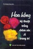 Hoa Hồng - Kỹ Thuật Trồng Chăm Sóc Và Trang Trí