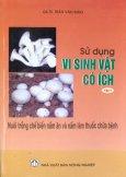 Sử Dụng Vi Sinh Vật Có Ích - Tập 1: Nuôi Trồng Chế Biến Nấm Ăn Và Nấm Làm Thuốc Chữa Bệnh
