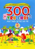 300 Trò Chơi Phát Triển Trí Tuệ Cho Trẻ - 2 Tuổi