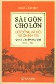 Sài Gòn - Chợ Lớn: Đời Sống Xã Hội Và Chính Trị Qua Tư Liệu Báo Chí (1925 - 1945)