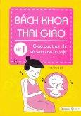 Bách Khoa Thai Giáo - Tập 1: Giáo Dục Thai Nhi Và Sinh Con Ưu Việt