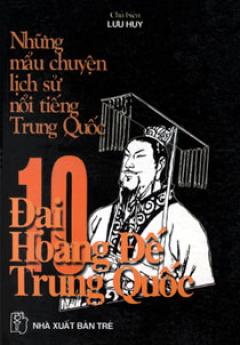 NHững Mẫu Chuyện Lịch Sử Nổi Tiếng Trung Quốc – Mười Đại Hoàng Đế Trung Quốc