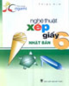 Nghệ Thuật Xếp Giấy Nhật Bản - Tập 6 (Vui Cùng Origami)