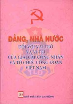 Đảng , Nhà Nước Đối Với Vai Trò Và Vị Trí Của Giai Cấp Công Nhân Và Tổ Chức Công Đoàn Việt Nam