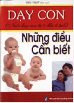Dạy Con - Những Điều Cần Biết ( Nuôi Dạy Con Từ 0 Đến 6 Tuổi )
