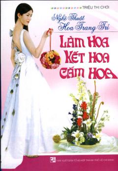 Nghệ Thuật Hoa Trang Trí : Làm Hoa - Kết Hoa - Cắm Hoa