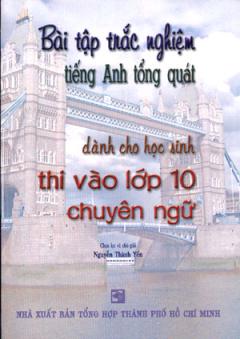 Bài Tập Trắc Nghiệm Tiếng Anh Tổng Quát Dành Cho Học Sinh Thi Vào Lớp 10 Chuyên Ngữ