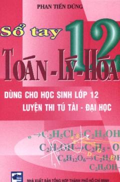 Sổ Tay Toán - Lý - Hoá 12 ( Dùng Cho Học Sinh Lớp 12 Luyện Thi Tú Tài , Đại Học)
