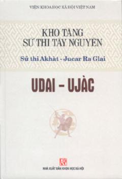 Kho Tàng Sử Thi Tây Nguyên - Sử Thi Akhàt - Jucar Ra Glai - Udai - Ujàc