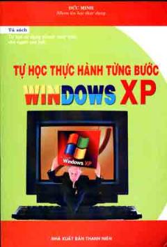 Tự Học Thực Hành Từng Bước Windows XP ( Tự Học Sử Dụng Nhanh Máy Tính Cho Người Cao Tuổi )