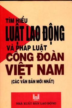 Tìm Hiểu Luật Lao Động Và Pháp Luật Công Đoàn Việt Nam (Các Văn Bản Mới Nhất)