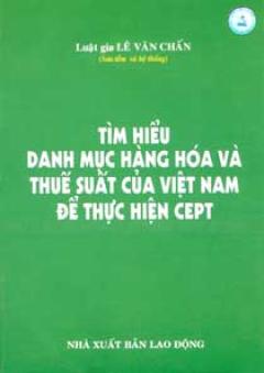 Tìm Hiểu Danh Mục Hàng Hoá Và Thuế Suất Của Việt Nam Để Thực Hiện CEPT - Tái bản 06/06/2006