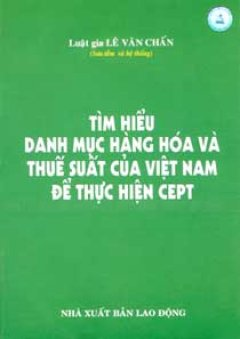 Tìm Hiểu Danh Mục Hàng Hoá Và Thuế Suất Của Việt Nam Để Thực Hiện CEPT