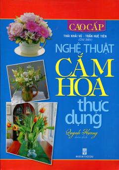 Nghệ Thuật Cắm Hoa Thực Dụng - Cao Cấp - Tái bản 09/13/2013