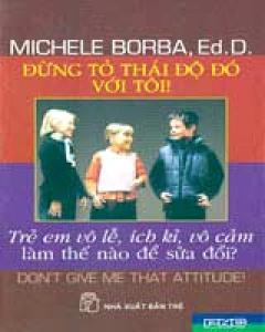 Đừng Tỏ Thái Độ Đó Với Tôi ! (Trẻ Em Vô Lễ, Ích Kỷ, Vô Cảm Làm Thế Nào Để Sửa Đổi?)
