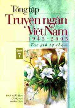 Tổng Tập Truyện Ngắn Việt Nam 1945 - 2005 (Tập 7)
