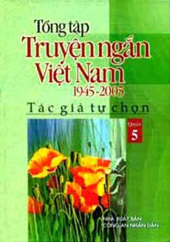 Tổng Tập Truyện Ngắn Việt Nam 1945 - 2005 (Tập 5)