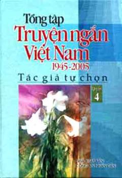 Tổng Tập Truyện Ngắn Việt Nam 1945 - 2005 (Tập 4)