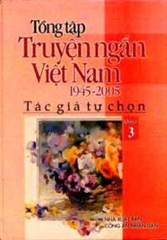Tổng Tập Truyện Ngắn Việt Nam 1945 - 2005 (Tập 3)