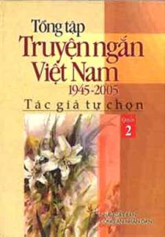 Tổng Tập Truyện Ngắn Việt Nam 1945 - 2005 (Tập 2)