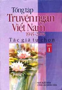 Tổng Tập Truyện Ngắn Việt Nam 1945 - 2005 (Tập 1)